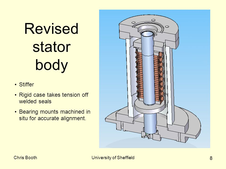 Chris BoothUniversity of Sheffield 8 Revised stator body Stiffer Rigid case takes tension off welded seals Bearing mounts machined in situ for accurat