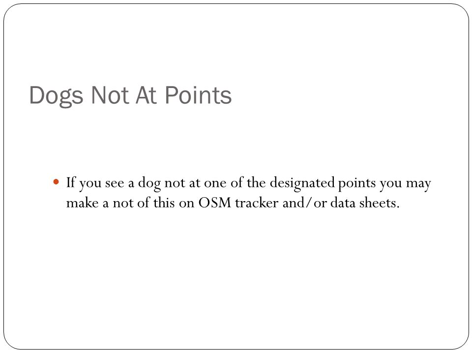 Dogs Not At Points If you see a dog not at one of the designated points you may make a not of this on OSM tracker and/or data sheets.
