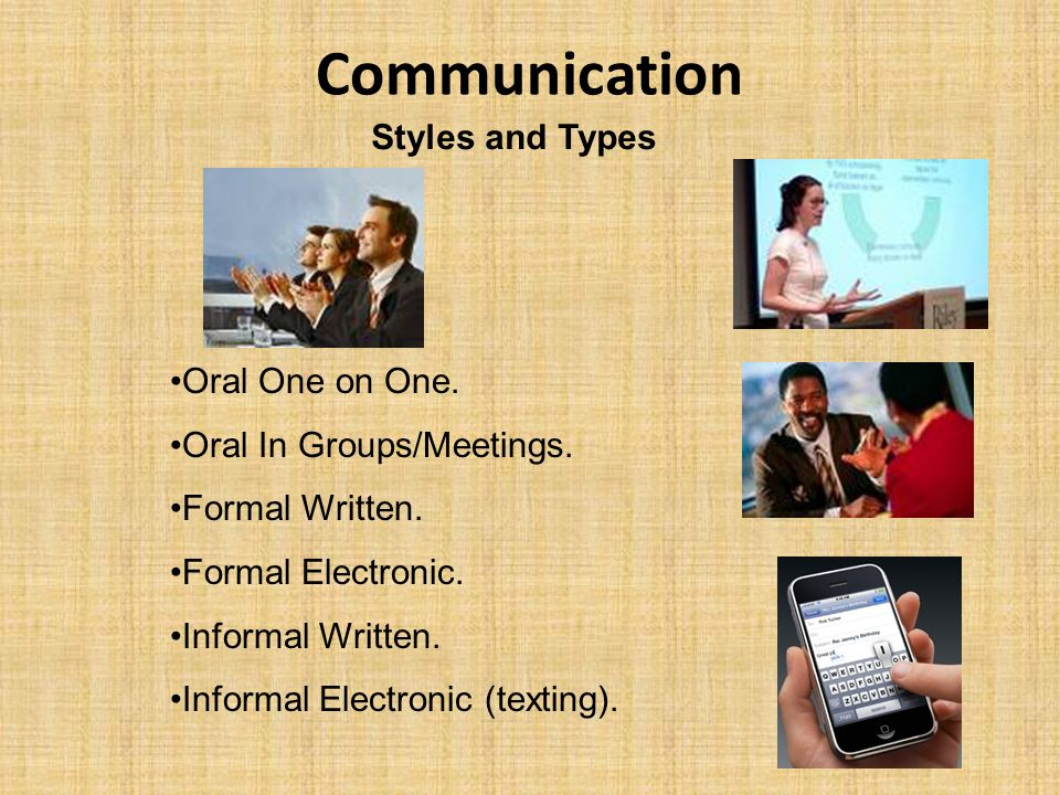 Communication Styles and Types Oral One on One. Oral In Groups/Meetings. Formal Written. Formal Electronic. Informal Written. Informal Electronic (tex