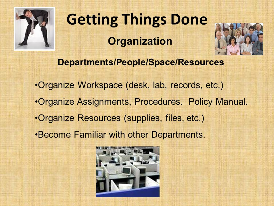 Getting Things Done Organization Departments/People/Space/Resources Organize Workspace (desk, lab, records, etc.) Organize Assignments, Procedures. Po