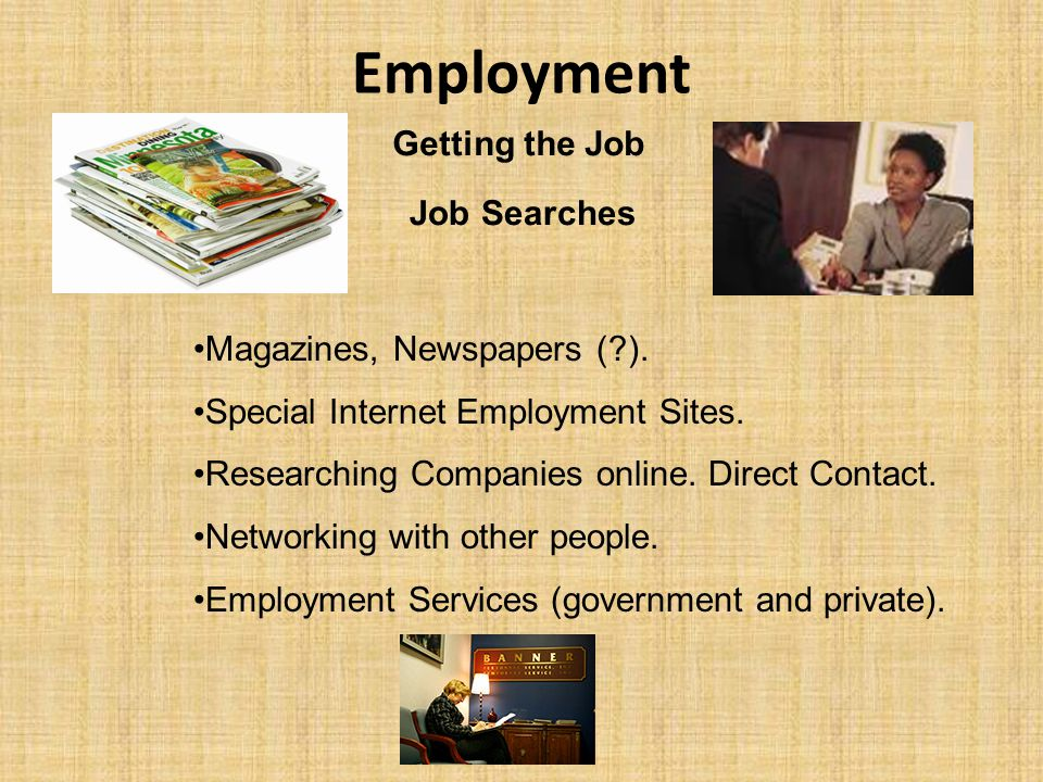 Employment Getting the Job Magazines, Newspapers (?). Special Internet Employment Sites. Researching Companies online. Direct Contact. Networking with
