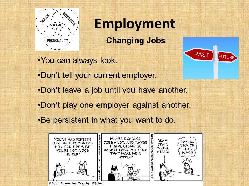 Employment Changing Jobs You can always look. Don't tell your current employer. Don't leave a job until you have another. Don't play one employer agai
