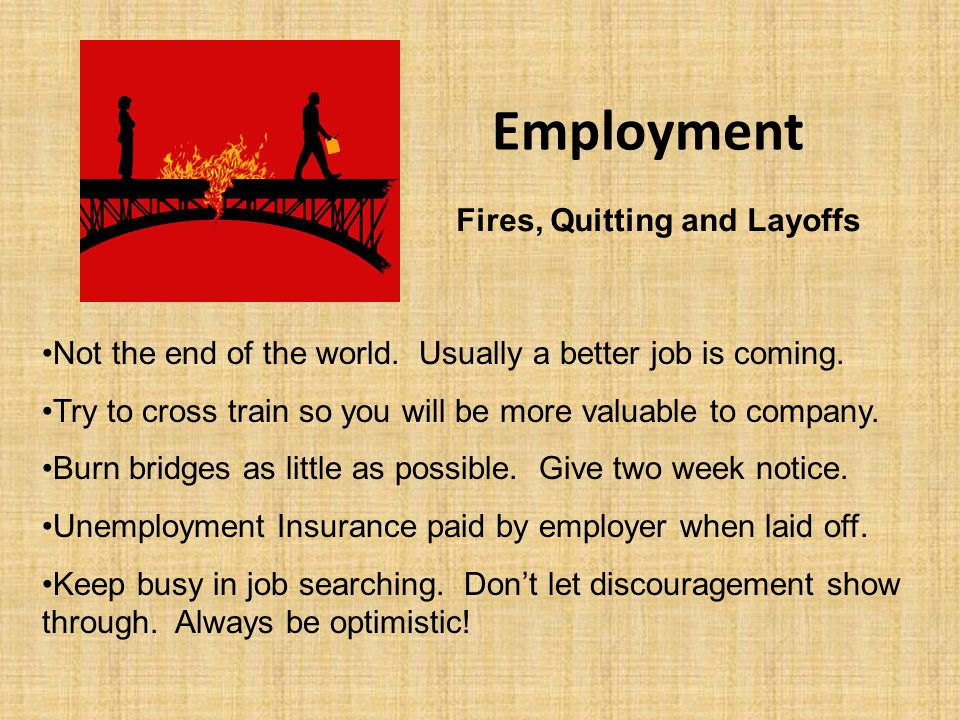 Employment Fires, Quitting and Layoffs Not the end of the world. Usually a better job is coming. Try to cross train so you will be more valuable to co