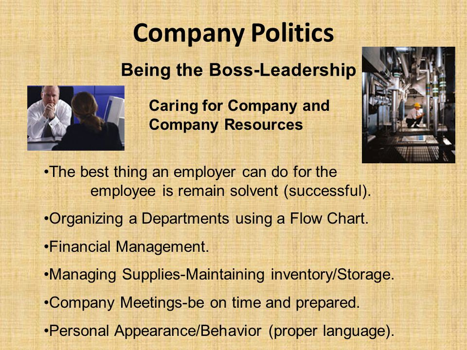 Company Politics Being the Boss-Leadership Caring for Company and Company Resources The best thing an employer can do for the employee is remain solve