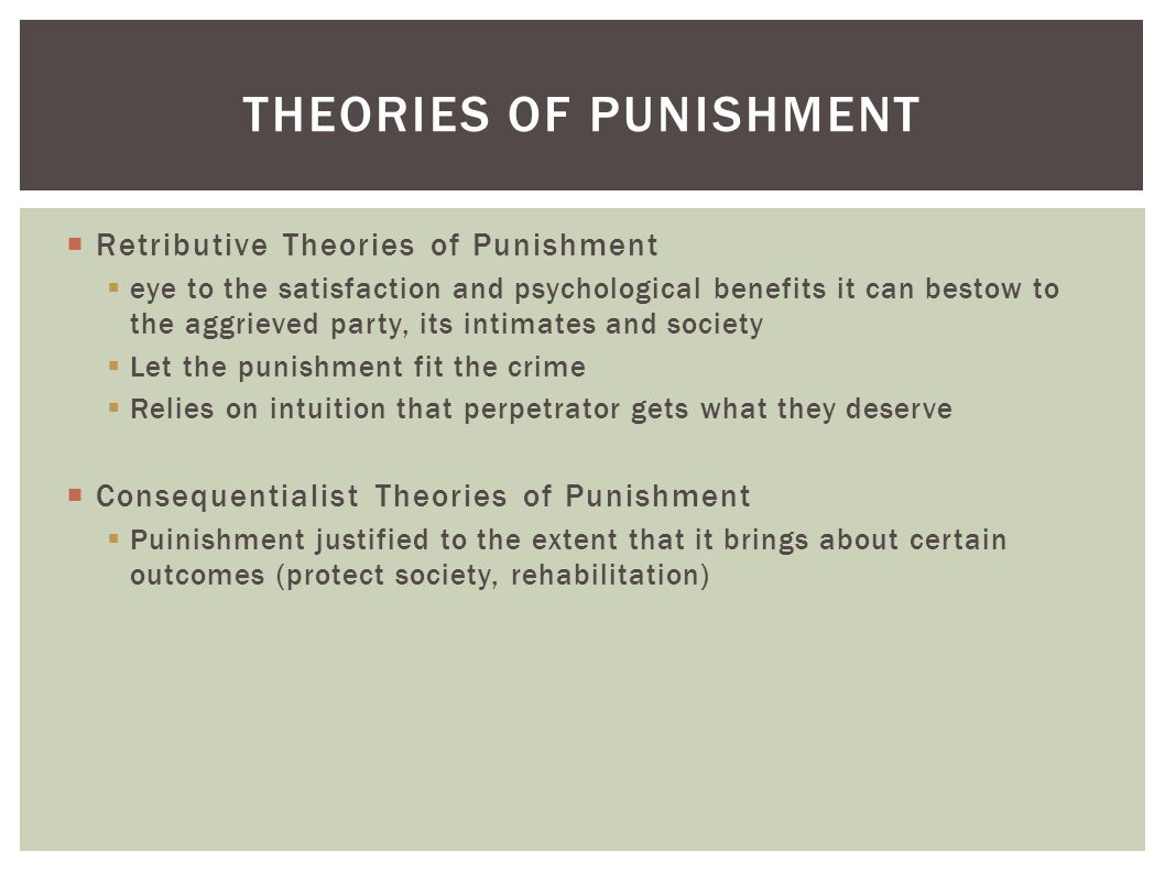  Retributive Theories of Punishment  eye to the satisfaction and psychological benefits it can bestow to the aggrieved party, its intimates and society  Let the punishment fit the crime  Relies on intuition that perpetrator gets what they deserve  Consequentialist Theories of Punishment  Puinishment justified to the extent that it brings about certain outcomes (protect society, rehabilitation) THEORIES OF PUNISHMENT