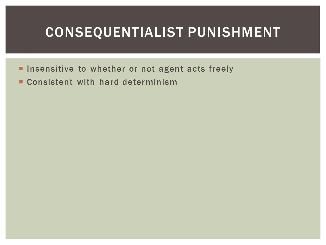  Insensitive to whether or not agent acts freely  Consistent with hard determinism CONSEQUENTIALIST PUNISHMENT
