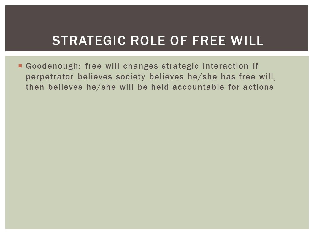  Goodenough: free will changes strategic interaction if perpetrator believes society believes he/she has free will, then believes he/she will be held accountable for actions STRATEGIC ROLE OF FREE WILL