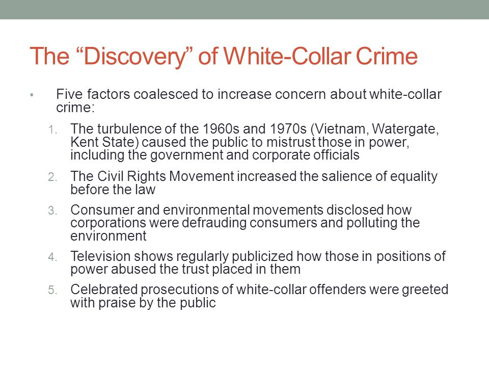 Theories of White-Collar Crime— Benson: Denying a Guilty Mind Decision-making by respectable offenders Accounts are also shaped by the specific criminal enterprises in which they are engaged Violations of financial trust (embezzlement) Unlike the other offenders, admitted responsibility Argued they were under extraordinary circumstances and the offense was an aberration in their life history Argued they had some restraint because they did not take more money Was not himself during the crime