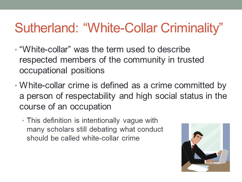 Sutherland: White-Collar Criminality Sutherland offered two distinct criteria for white- collar crime in his 1940 work: 1.