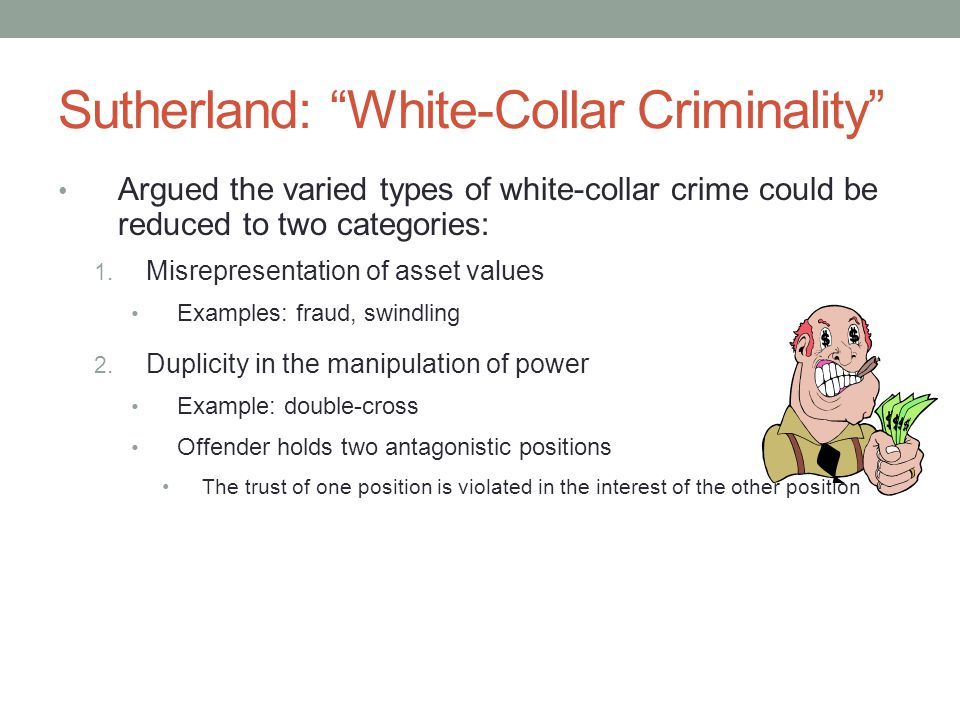 Summary Sutherland introduced the concept and study of white-collar crime Many theorists since Sutherland have tried to explain why white- collar crime occurs Some argued that exposure to a criminal culture in a work setting was the cause (Sutherland) Others focused on the competitiveness of the corporate world Still others examined the opportunities for and lure of white-collar crime (Shover and Hochstetler) And finally, others explained white-collar crime by the decisions of offenders and their ability to rationalize the behavior or deny their guilt (Benson, Shover, and Hochstetler)