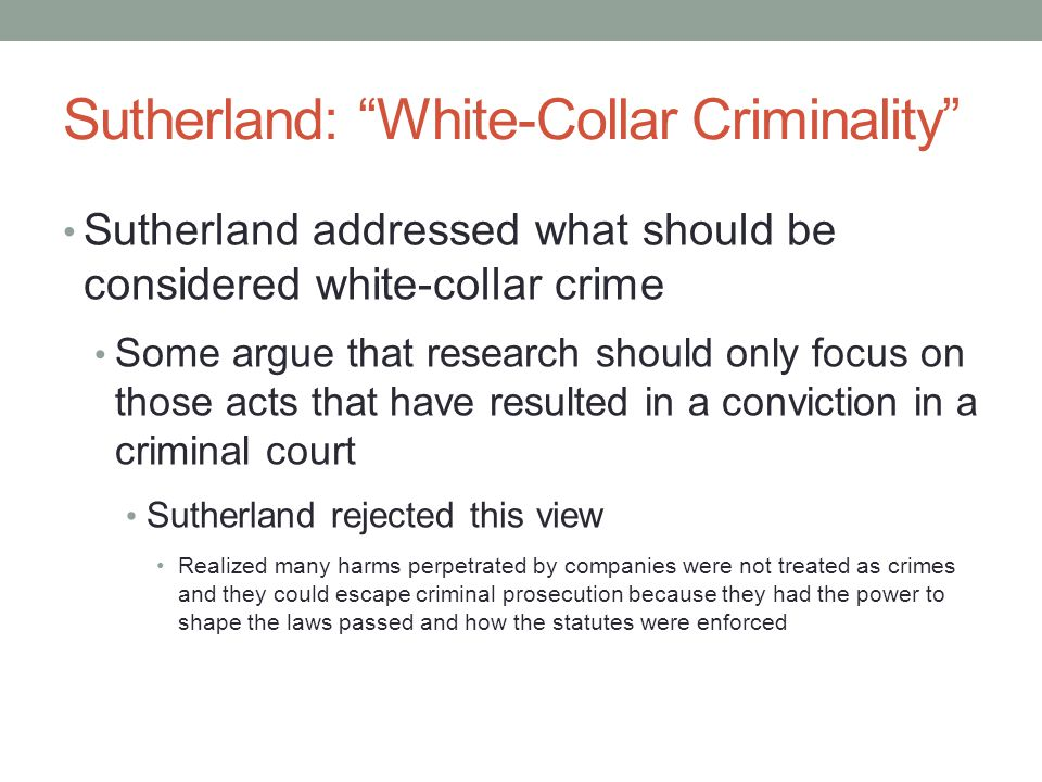 Sutherland: White-Collar Criminality Sutherland addressed what should be considered white-collar crime Argued convictability should be central to the decision on what counts as white-collar crime Whether the white-collar offense could potentially be prosecuted under criminal law or would have been if pressure were not placed on the prosecuting agency Also recognized the impact of class bias in the courts Recognized other agencies besides the criminal court must be included (e.g., administrative boards, etc.) Contended people who are accessories to the crime must also be included when counting white-collar crime