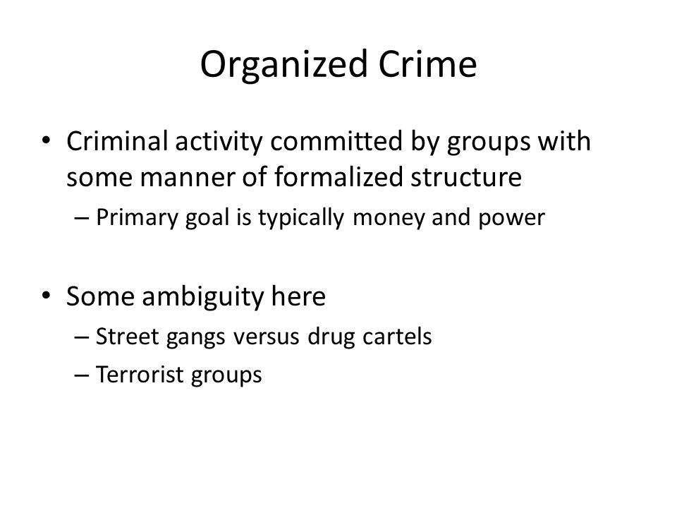 Organized Crime Criminal activity committed by groups with some manner of formalized structure – Primary goal is typically money and power Some ambigu