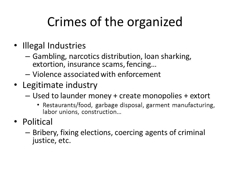 Crimes of the organized Illegal Industries – Gambling, narcotics distribution, loan sharking, extortion, insurance scams, fencing… – Violence associat