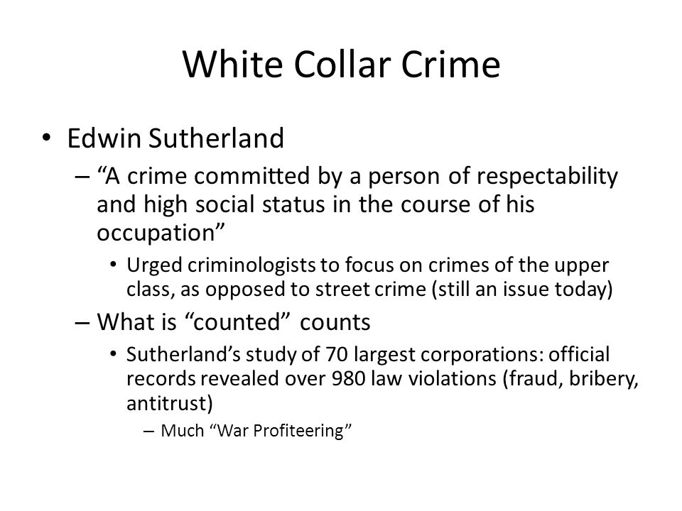 """White Collar Crime Edwin Sutherland – """"A crime committed by a person of respectability and high social status in the course of his occupation"""" Urged c"""
