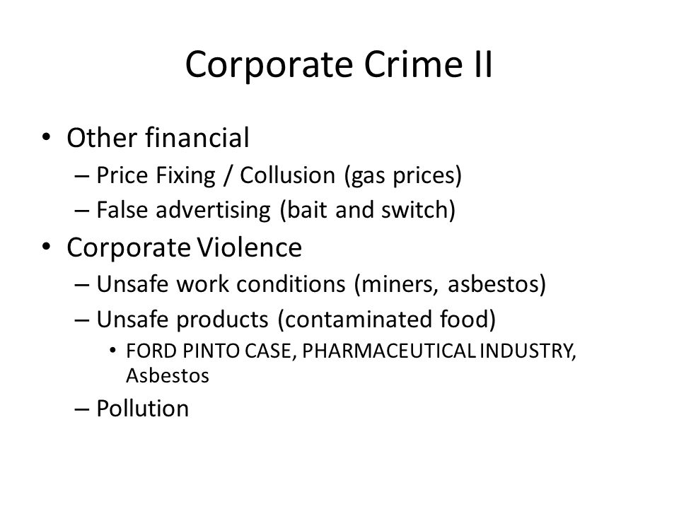 Corporate Crime II Other financial – Price Fixing / Collusion (gas prices) – False advertising (bait and switch) Corporate Violence – Unsafe work cond
