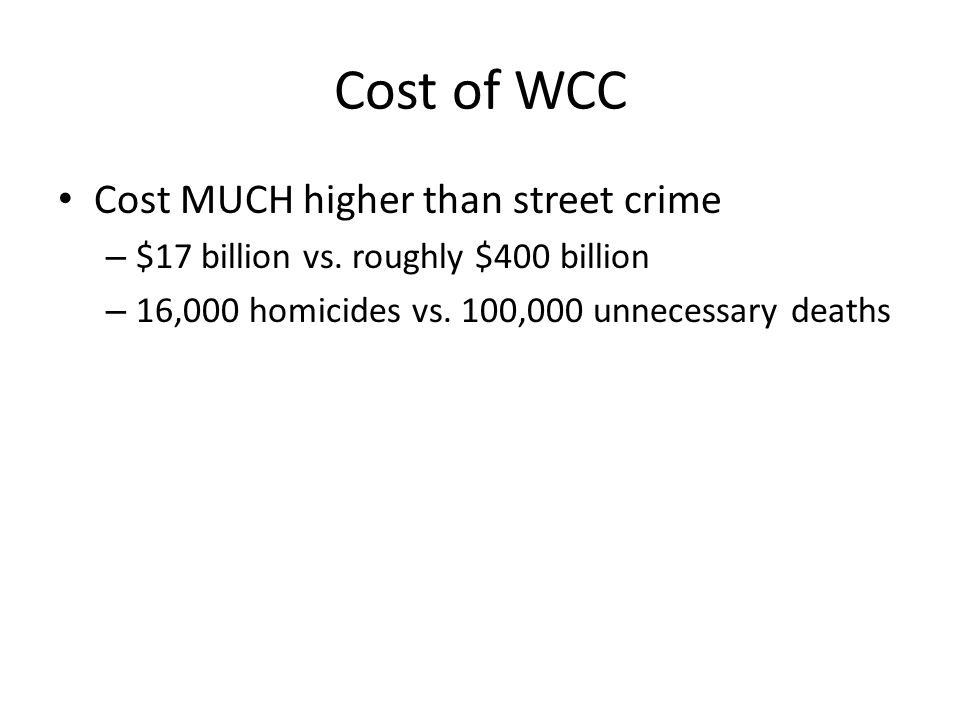 Cost of WCC Cost MUCH higher than street crime – $17 billion vs. roughly $400 billion – 16,000 homicides vs. 100,000 unnecessary deaths