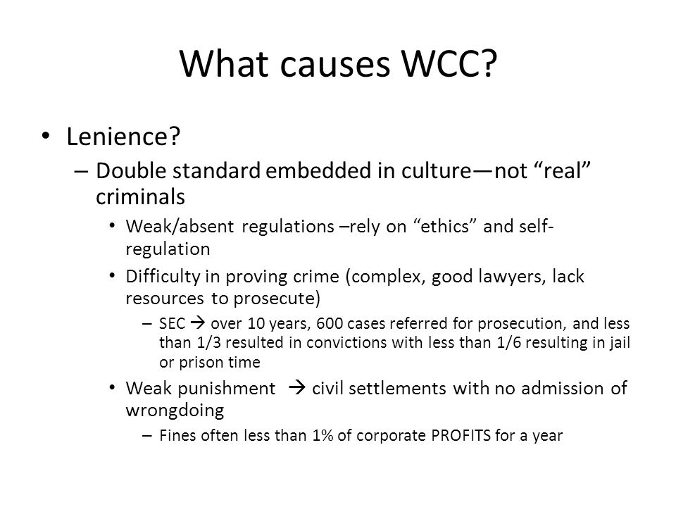 """What causes WCC? Lenience? – Double standard embedded in culture—not """"real"""" criminals Weak/absent regulations –rely on """"ethics"""" and self- regulation D"""