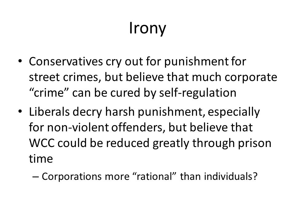 """Irony Conservatives cry out for punishment for street crimes, but believe that much corporate """"crime"""" can be cured by self-regulation Liberals decry h"""