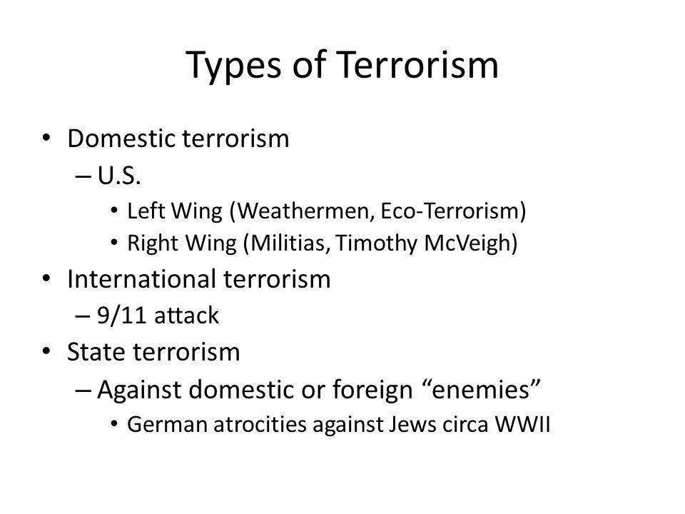 Types of Terrorism Domestic terrorism – U.S. Left Wing (Weathermen, Eco-Terrorism) Right Wing (Militias, Timothy McVeigh) International terrorism – 9/