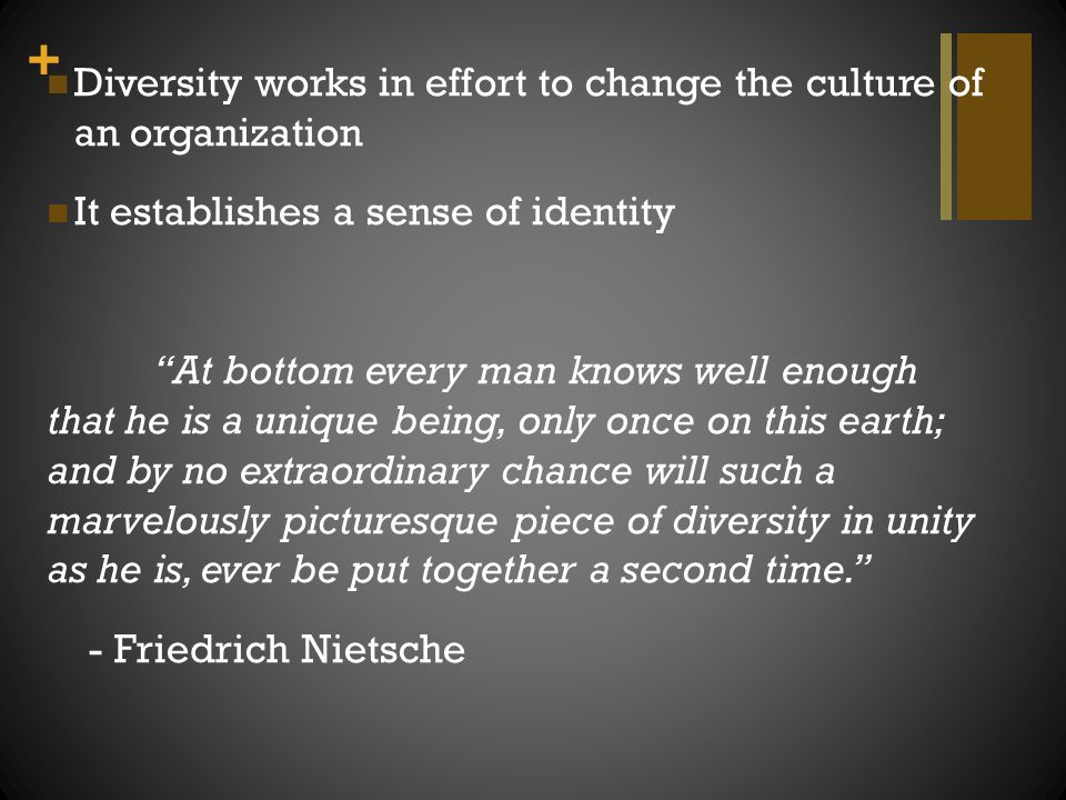 """+ Diversity works in effort to change the culture of an organization It establishes a sense of identity """"At bottom every man knows well enough that he"""