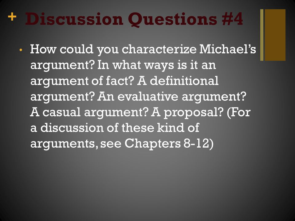 + Discussion Questions #4 How could you characterize Michael's argument? In what ways is it an argument of fact? A definitional argument? An evaluativ