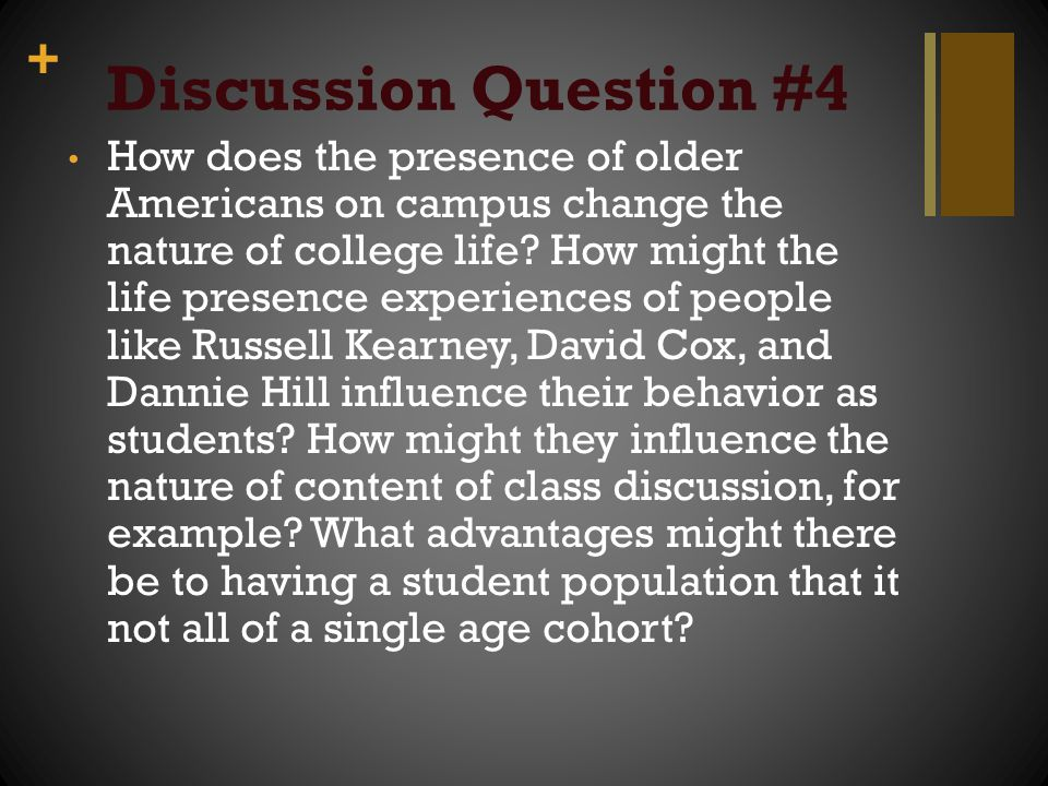 + Discussion Question #4 How does the presence of older Americans on campus change the nature of college life? How might the life presence experiences