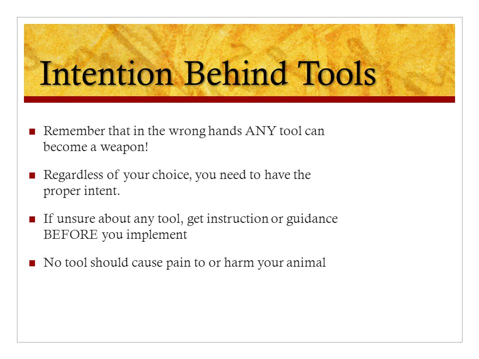 Intention Behind Tools Remember that in the wrong hands ANY tool can become a weapon! Regardless of your choice, you need to have the proper intent. I