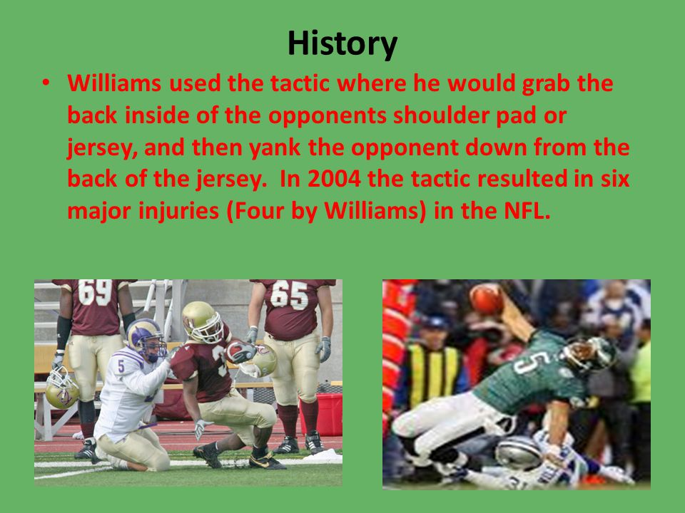 History Williams used the tactic where he would grab the back inside of the opponents shoulder pad or jersey, and then yank the opponent down from the back of the jersey.