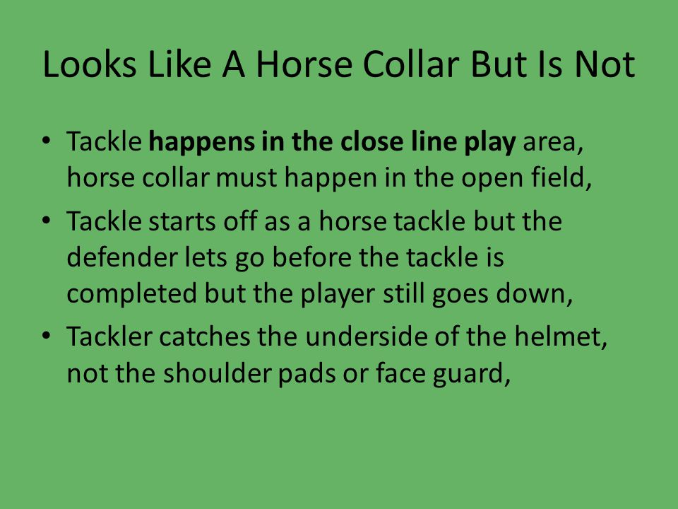 Looks Like A Horse Collar But Is Not Tackle happens in the close line play area, horse collar must happen in the open field, Tackle starts off as a horse tackle but the defender lets go before the tackle is completed but the player still goes down, Tackler catches the underside of the helmet, not the shoulder pads or face guard,