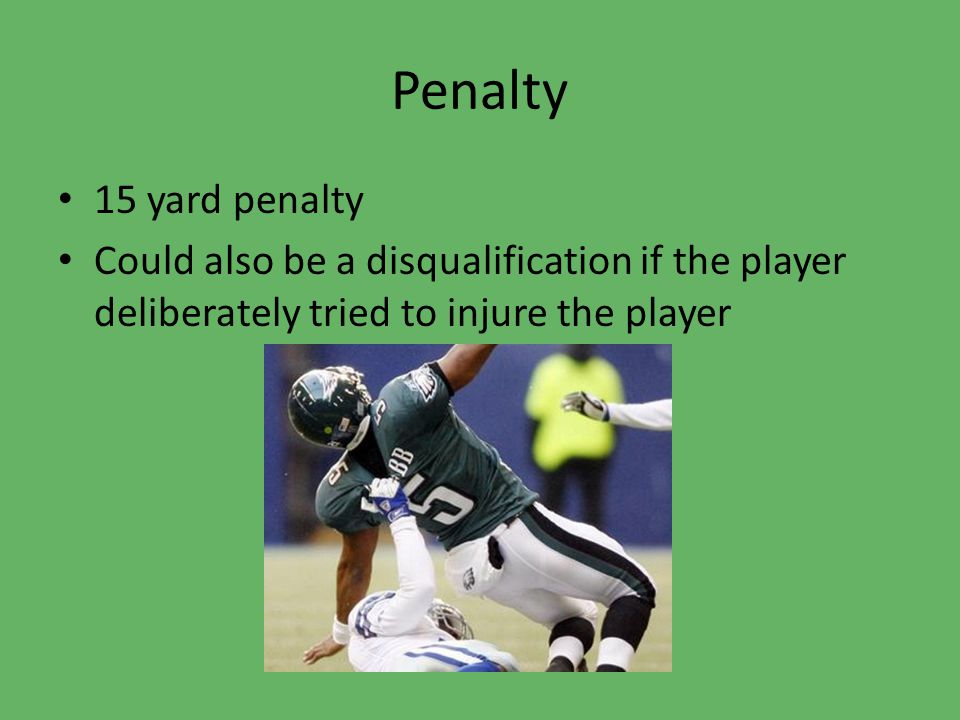 Penalty 15 yard penalty Could also be a disqualification if the player deliberately tried to injure the player