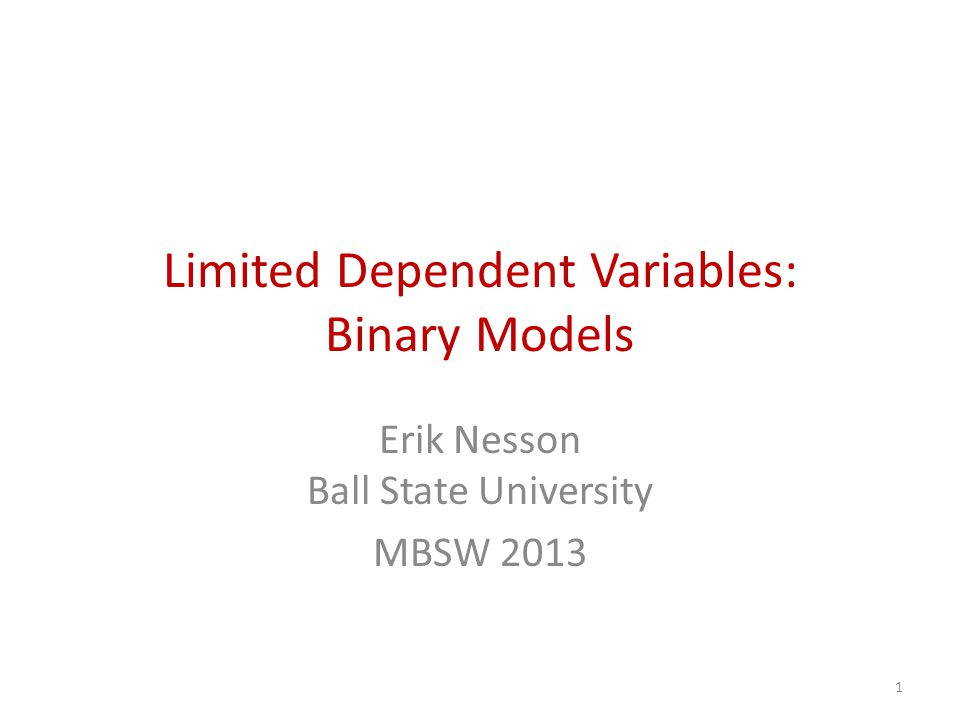Limited Dependent Variables: Binary Models Erik Nesson Ball State University MBSW 2013 1