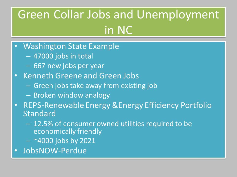 Green Collar Jobs and Unemployment in NC Washington State Example – 47000 jobs in total – 667 new jobs per year Kenneth Greene and Green Jobs – Green jobs take away from existing job – Broken window analogy REPS-Renewable Energy &Energy Efficiency Portfolio Standard – 12.5% of consumer owned utilities required to be economically friendly – ~4000 jobs by 2021 JobsNOW-Perdue Washington State Example – 47000 jobs in total – 667 new jobs per year Kenneth Greene and Green Jobs – Green jobs take away from existing job – Broken window analogy REPS-Renewable Energy &Energy Efficiency Portfolio Standard – 12.5% of consumer owned utilities required to be economically friendly – ~4000 jobs by 2021 JobsNOW-Perdue