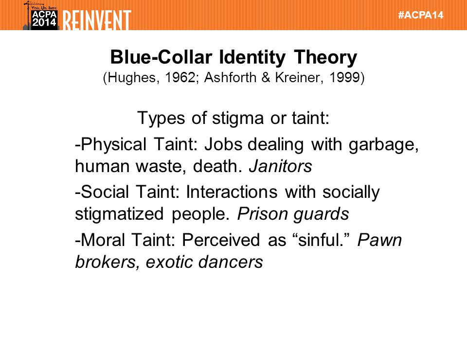 #ACPA14 Blue-Collar Identity Theory (Hughes, 1962; Ashforth & Kreiner, 1999) Types of stigma or taint: -Physical Taint: Jobs dealing with garbage, human waste, death.