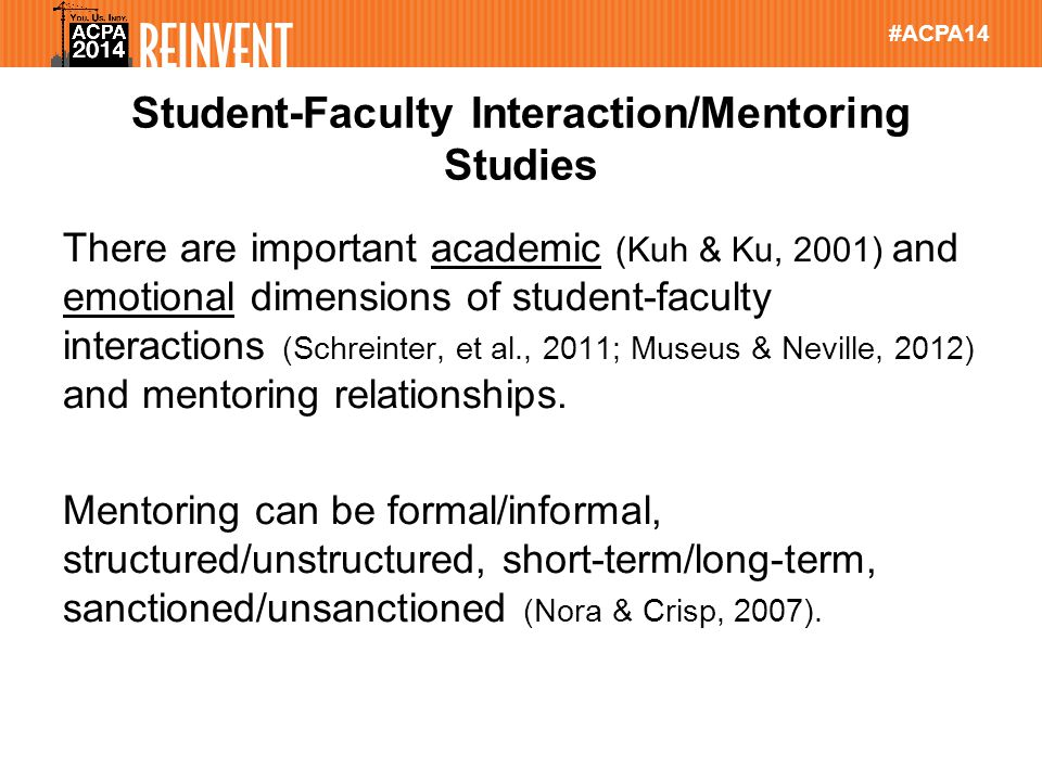#ACPA14 Student-Faculty Interaction/Mentoring Studies There are important academic (Kuh & Ku, 2001) and emotional dimensions of student-faculty interactions (Schreinter, et al., 2011; Museus & Neville, 2012) and mentoring relationships.