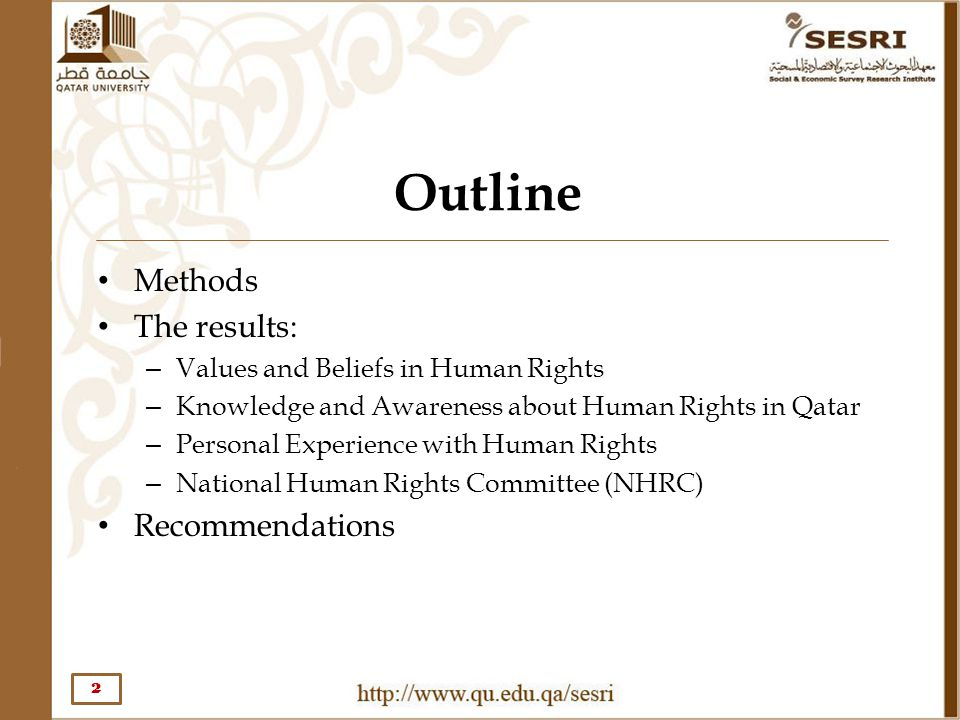 Outline Methods The results: – Values and Beliefs in Human Rights – Knowledge and Awareness about Human Rights in Qatar – Personal Experience with Hum