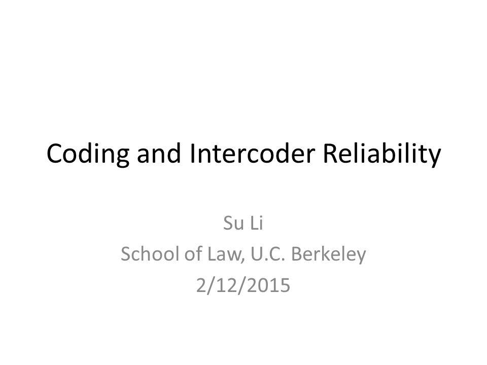 Coding and Intercoder Reliability Su Li School of Law, U.C. Berkeley 2/12/2015