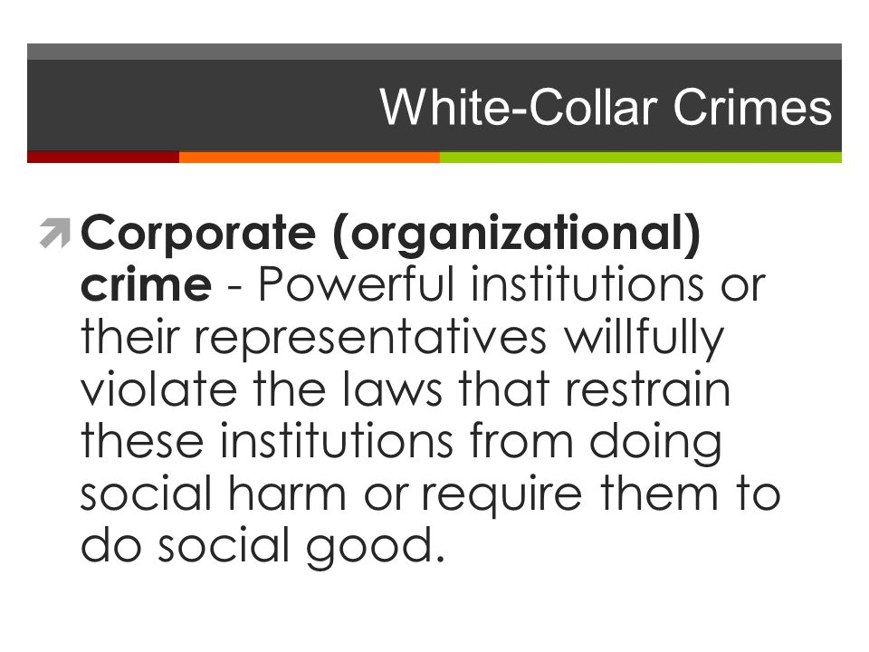  Corporate (organizational) crime - Powerful institutions or their representatives willfully violate the laws that restrain these institutions from d
