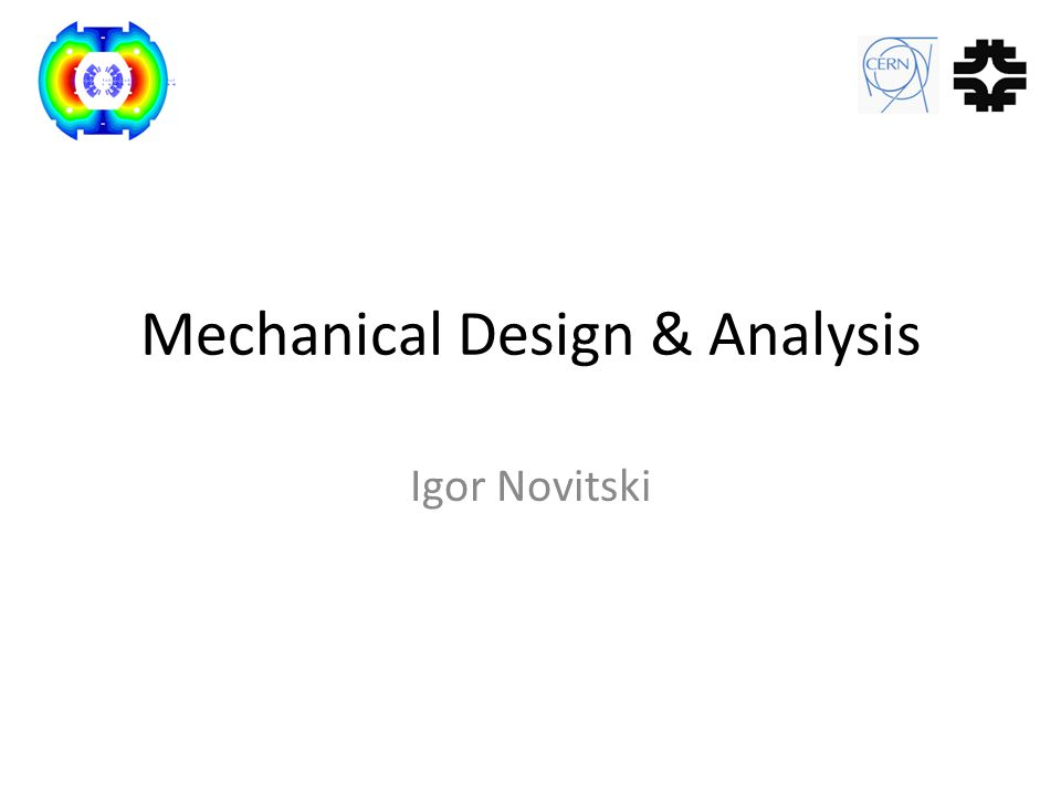 Outlines Electromagnetic Forces in the Magnet Goals of Finite Element Analysis Mechanical Concept Description FEA Models Material Properties Magnet Components at Different Loads End Plate Stress and Deformation Summary 13 May 2011, FNAL-CERN CM1Mechanical Design & AnalysisIgor Novitski 2