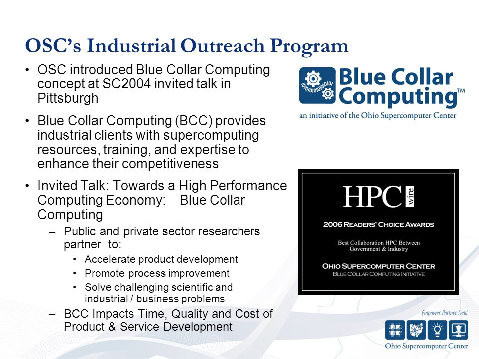 OSC's Industrial Outreach Program OSC introduced Blue Collar Computing concept at SC2004 invited talk in Pittsburgh Blue Collar Computing (BCC) provides industrial clients with supercomputing resources, training, and expertise to enhance their competitiveness Invited Talk: Towards a High Performance Computing Economy: Blue Collar Computing –Public and private sector researchers partner to: Accelerate product development Promote process improvement Solve challenging scientific and industrial / business problems –BCC Impacts Time, Quality and Cost of Product & Service Development