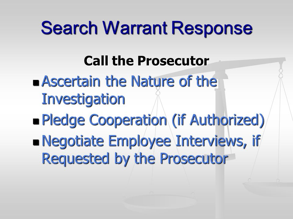 Search Warrant Response Call the Prosecutor Ascertain the Nature of the Investigation Ascertain the Nature of the Investigation Pledge Cooperation (if Authorized) Pledge Cooperation (if Authorized) Negotiate Employee Interviews, if Requested by the Prosecutor Negotiate Employee Interviews, if Requested by the Prosecutor