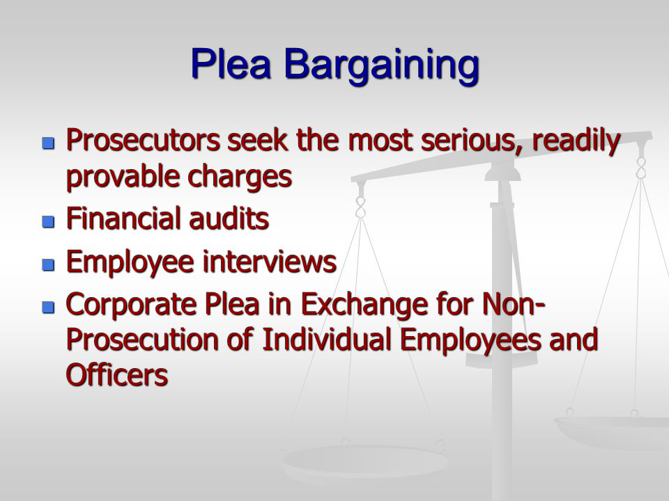 Plea Bargaining Prosecutors seek the most serious, readily provable charges Prosecutors seek the most serious, readily provable charges Financial audits Financial audits Employee interviews Employee interviews Corporate Plea in Exchange for Non- Prosecution of Individual Employees and Officers Corporate Plea in Exchange for Non- Prosecution of Individual Employees and Officers