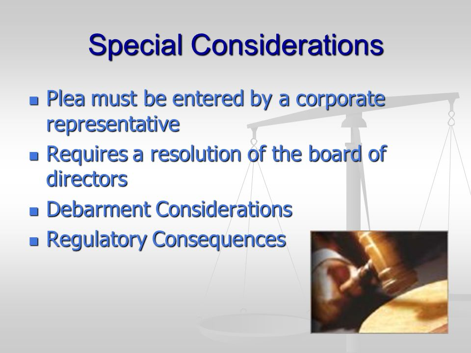 Special Considerations Plea must be entered by a corporate representative Plea must be entered by a corporate representative Requires a resolution of the board of directors Requires a resolution of the board of directors Debarment Considerations Debarment Considerations Regulatory Consequences Regulatory Consequences