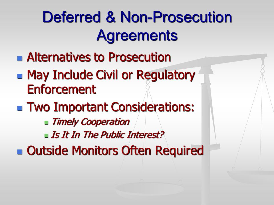 Deferred & Non-Prosecution Agreements Alternatives to Prosecution Alternatives to Prosecution May Include Civil or Regulatory Enforcement May Include Civil or Regulatory Enforcement Two Important Considerations: Two Important Considerations: Timely Cooperation Timely Cooperation Is It In The Public Interest.