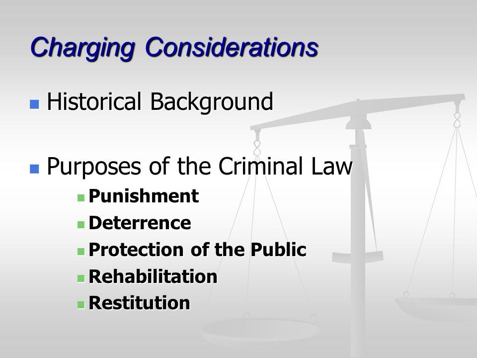 Charging Considerations Historical Background Historical Background Purposes of the Criminal Law Purposes of the Criminal Law Punishment Punishment Deterrence Deterrence Protection of the Public Protection of the Public Rehabilitation Rehabilitation Restitution Restitution