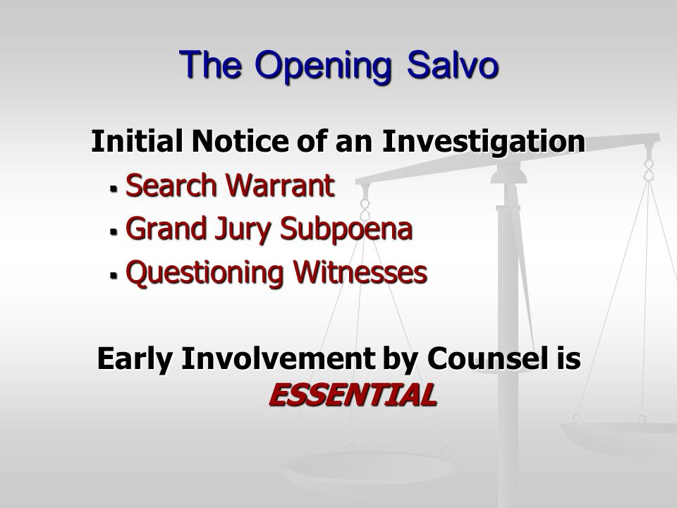 The Opening Salvo Initial Notice of an Investigation  Search Warrant  Grand Jury Subpoena  Questioning Witnesses Early Involvement by Counsel is ESSENTIAL