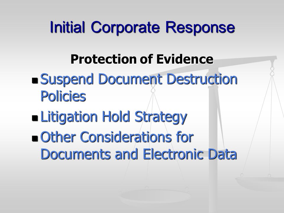 Initial Corporate Response Protection of Evidence Suspend Document Destruction Policies Suspend Document Destruction Policies Litigation Hold Strategy Litigation Hold Strategy Other Considerations for Documents and Electronic Data Other Considerations for Documents and Electronic Data