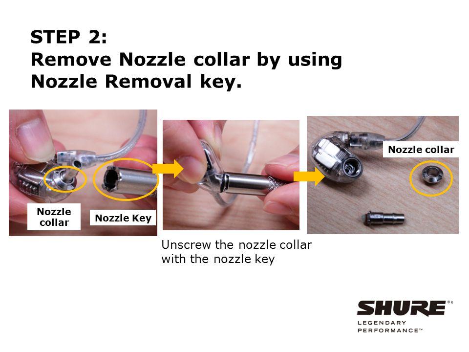 Nozzle collar Unscrew the nozzle collar with the nozzle key Nozzle Key Nozzle collar STEP 2: Remove Nozzle collar by using Nozzle Removal key.