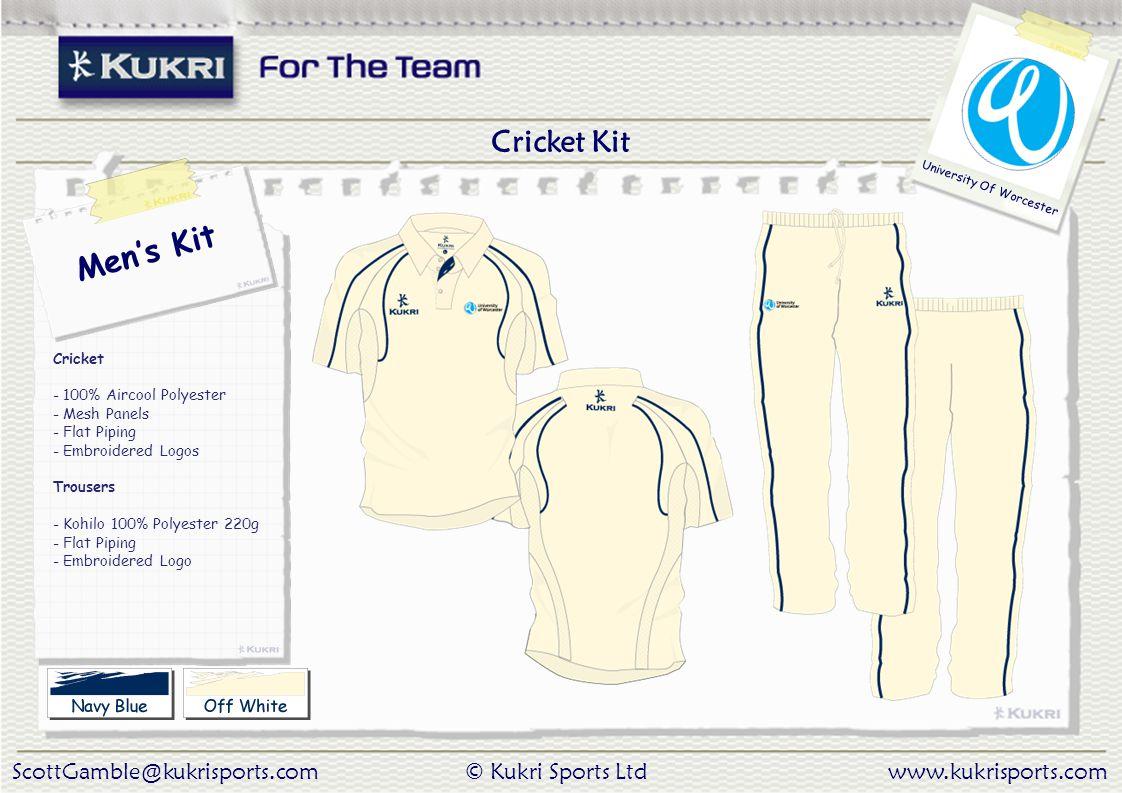ScottGamble@kukrisports.com© Kukri Sports Ltdwww.kukrisports.com University Of Worcester Men's Kit Cricket - 100% Aircool Polyester - Mesh Panels - Flat Piping - Embroidered Logos Trousers - Kohilo 100% Polyester 220g - Flat Piping - Embroidered Logo Cricket Kit