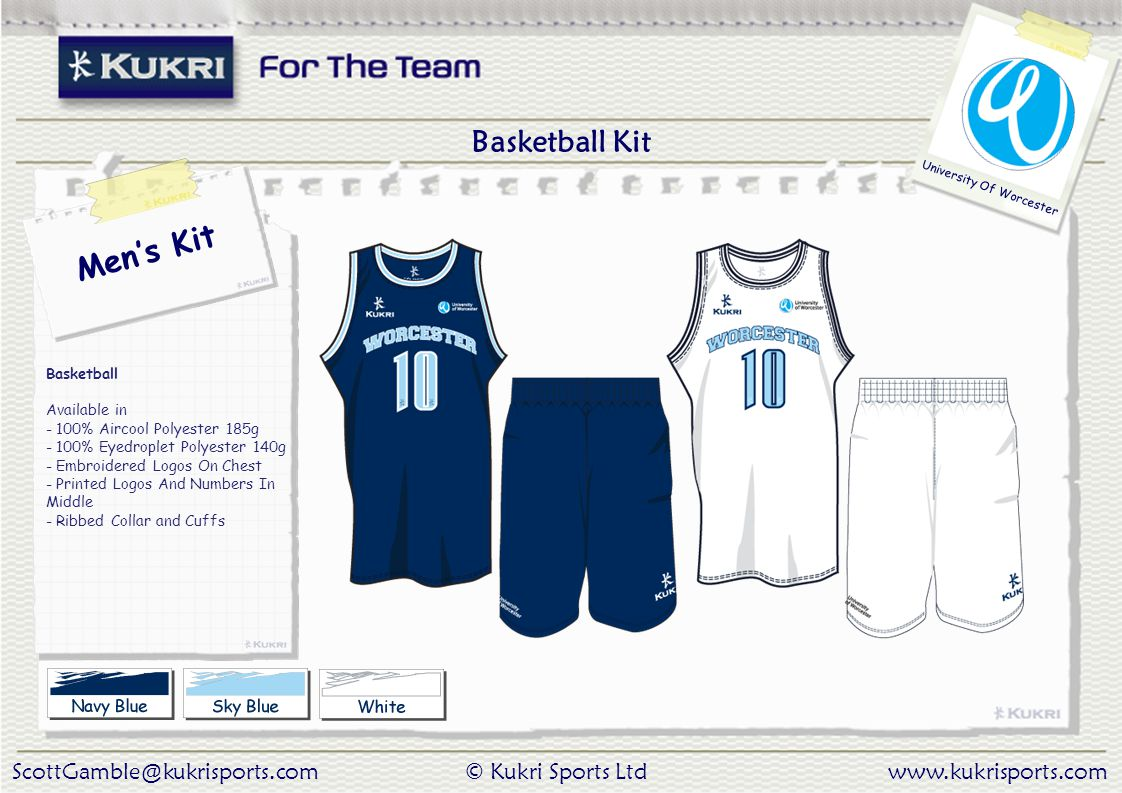 ScottGamble@kukrisports.com© Kukri Sports Ltdwww.kukrisports.com University Of Worcester Men's Kit Basketball Available in - 100% Aircool Polyester 185g - 100% Eyedroplet Polyester 140g - Embroidered Logos On Chest - Printed Logos And Numbers In Middle - Ribbed Collar and Cuffs Basketball Kit