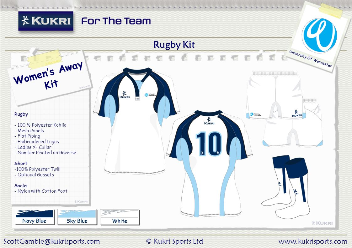 ScottGamble@kukrisports.com© Kukri Sports Ltdwww.kukrisports.com University Of Worcester Women's Away Kit Rugby - 100 % Polyester Kohilo - Mesh Panels - Flat Piping - Embroidered Logos - Ladies Y- Collar - Number Printed on Reverse Short -100% Polyester Twill - Optional Gussets Socks - Nylon with Cotton Foot Rugby Kit